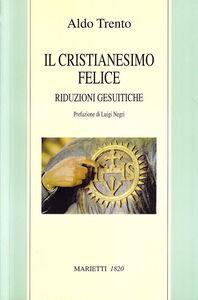 Libro Il cristianesimo felice. Riduzioni gesuitiche Aldo Trento