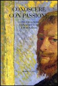 Libro Conoscere con passione. Conversazioni con scrittori e scienziati