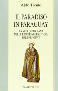 Libro Il paradiso in Paraguay. La vita quotidiana nelle Riduzioni gesuitiche del Paraguay Aldo Trento