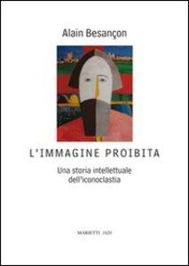 Foto Cover di L' immagine proibita. Una storia intellettuale dell'iconoclastia, Libro di Alain Besançon, edito da Marietti