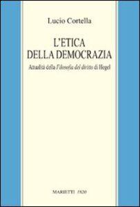 Libro L' etica della democrazia. Attualità della filosofia del diritto di Hegel Lucio Cortella