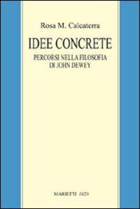 Libro Idee concrete. Percorsi nella filosofia di John Dewey M. Rosa Calcaterra