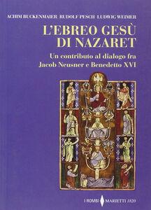 Foto Cover di L' ebreo Gesù di Nazaret. Un contributo al dialogo fra Jacob Neusner e Benedetto XVI, Libro di AA.VV edito da Marietti