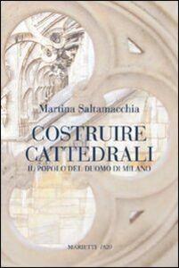 Foto Cover di Costruire cattedrali. Il popolo del Duomo di Milano, Libro di Martina Saltamacchia, edito da Marietti