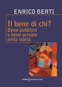 Libro Il bene di chi? Bene pubblico e bene privato nella storia Enrico Berti