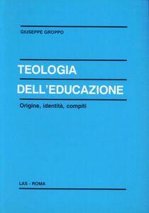 Libro Teologia dell'educazione. Origine, identità, compiti Giuseppe Groppo