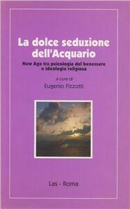 Libro La dolce seduzione dell'acquario. New Age tra psicologia del benessere e ideologia religiosa Eugenio Fizzotti
