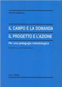 Libro Il campo e la domanda. Il progetto e l'azione per una pedagogia metodologica Pietro Gianola