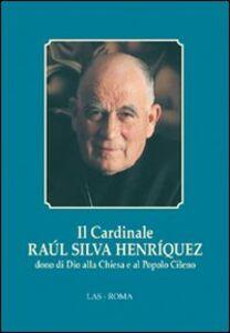 Libro Il cardinale Raul Silva Henriquez dono di Dio alla Chiesa e al popolo cileno