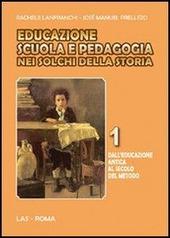 Educazione scuola e pedagogia nei solchi della storia. Vol. 1: Dall'educazione antica al secolo del metodo.