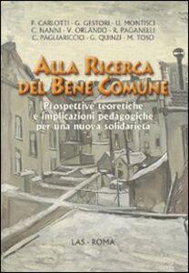 Libro Alla ricerca del bene comune. Prospettive teoretiche e implicazioni pedagogiche per una nuova solidarietà