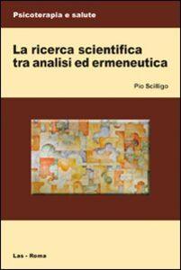 Foto Cover di La ricerca scientifica tra analisi ed ermeneutica, Libro di Pio Scilligo, edito da LAS