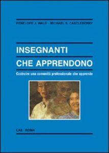 Libro Insegnanti che apprendono. Costruire una comunità professionale che apprende Penelope J. Wald , Michael S. Castleberry