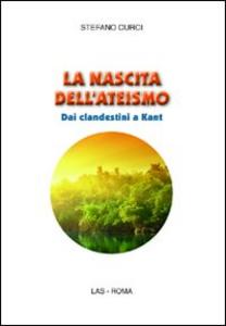 Libro La nascita dell'ateismo. Dai clandestini a Kant Stefano Curci