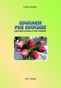 Foto Cover di Educarsi per educare. Cristiani a scuola per i giovani, Libro di Carlo Nanni, edito da LAS