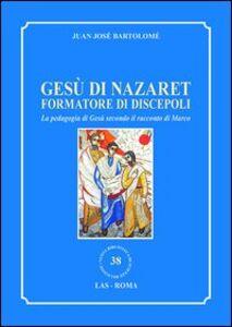 Libro Gesù di Nazaret formatore di discepoli. La pedagogia di Gesù secondo il racconto di Marco Juan J. Bartolomé