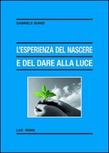 Libro L' esperienza del nascere e del dare alla luce. Appunti pedagogico-educativi in un orizzonte di fede Gabriele Quinzi