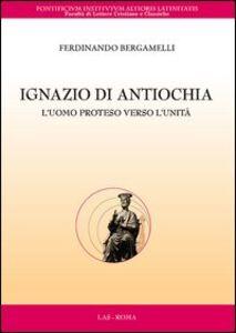 Libro Ignazio di Antiochia. L'uomo proteso verso l'unità Ferdinando Bergamelli