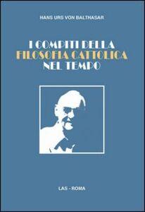 Foto Cover di I compiti della filosofia cattolica nel tempo, Libro di Hans U. von Balthasar, edito da LAS