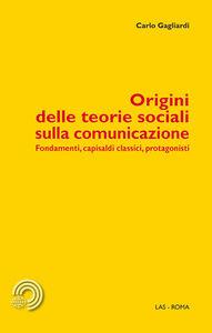 Foto Cover di Origini delle teorie sociali sulla comunicazione. Fondamenti, capisaldi classici, protagonisti, Libro di Carlo Gagliardi, edito da LAS