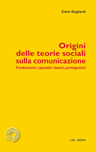 Libro Origini delle teorie sociali sulla comunicazione. Fondamenti, capisaldi classici, protagonisti Carlo Gagliardi