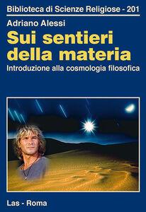 Libro Sui sentieri della materia. Introduzione alla cosmologia filosofica Adriano Alessi