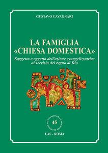 Libro La famiglia «chiesa domestica». Soggetto e oggetto dell'azione evangelizzatrice al servizio del regno di Dio Gustavo Cavagnari