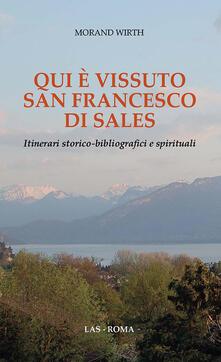 Qui è vissuto san Francesco di Sales. Itinerari storico-bibliografici e spirituali - Morand Wirth - copertina
