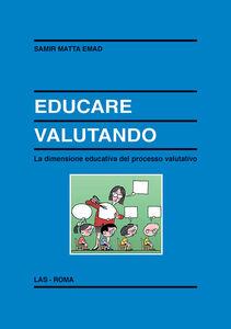 Foto Cover di Educare valutando. La dimensione educativa del processo valutativo, Libro di Emad Samir Matta, edito da LAS