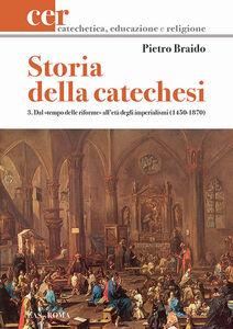 Libro Storia della catechesi. Vol. 3: Dal tempo delle riforme all'età degli imperialismi (1450-1870). Pietro Braido