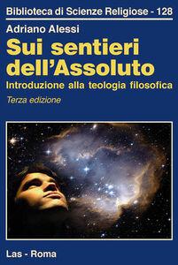 Libro Sui sentieri dell'assoluto. Introduzione alla teologia filosofica Adriano Alessi