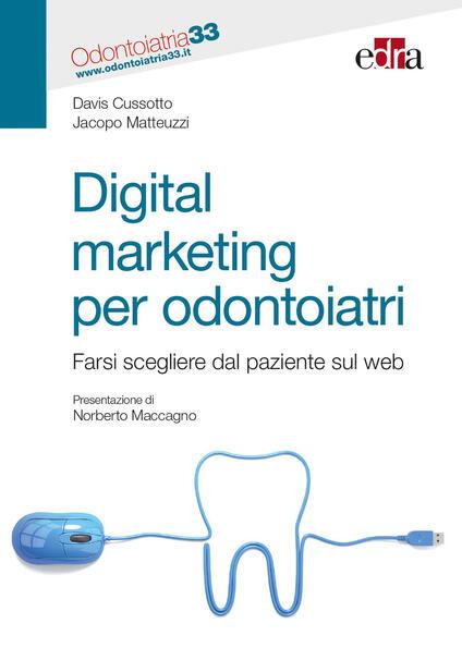 Digital marketing per odontoiatri. Farsi scegliere dal paziente sul web - Davis Cussotto,Jacopo Matteuzzi - copertina