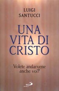 Libro Una vita di Cristo. Volete andarvene anche voi? Luigi Santucci