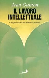 Libro Il lavoro intellettuale. Consigli a coloro che studiano e lavorano Jean Guitton