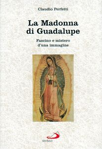 Libro La madonna di Guadalupe. Fascino e mistero d'una immagine (Messico, 1531) Claudio Perfetti