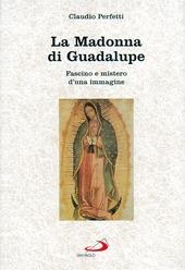 La madonna di Guadalupe. Fascino e mistero d'una immagine (Messico, 1531)