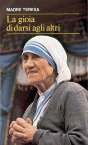 Foto Cover di La gioia di darsi agli altri. «Lo avete fatto a me» (Mt 25,40), Libro di Teresa di Calcutta (santa), edito da San Paolo Edizioni
