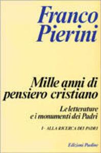 Libro Mille anni di pensiero cristiano. Le letterature e i monumenti dei padri. Vol. 1: Alla ricerca dei Padri. Franco Pierini