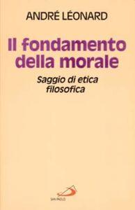 Foto Cover di Il fondamento della morale. Saggio di etica filosofica, Libro di André Léonard, edito da San Paolo Edizioni