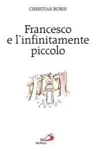 Libro Francesco e l'infinitamente piccolo Christian Bobin