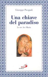 Libro Una chiave del paradiso: le tre «Ave Maria» Giuseppe Pasquali