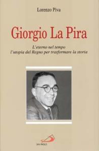 Libro Giorgio La Pira. L'eterno nel tempo, l'utopia del regno per trasformare la storia Lorenzo Piva