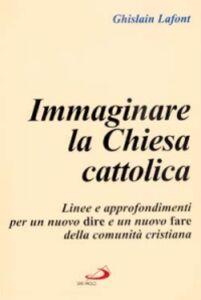 Libro Immaginare la Chiesa cattolica. Linee e approfondimenti per un nuovo dire e un nuovo fare della comunità cristiana Ghislain Lafont