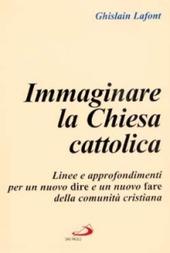 Immaginare la Chiesa cattolica. Linee e approfondimenti per un nuovo dire e un nuovo fare della comunità cristiana