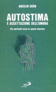 Foto Cover di Autostima e accettazione dell'ombra. Come ritrovare la fiducia in se stessi, Libro di Anselm Grün, edito da San Paolo Edizioni