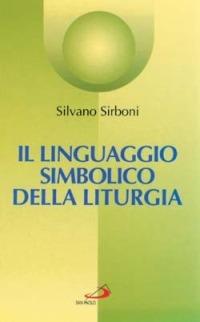 Il Il linguaggio simbolico della liturgia. I segni che manifestano e alimentano la fede - Sirboni Silvano - wuz.it