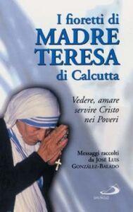 Foto Cover di I fioretti di madre Teresa di Calcutta. Vedere, amare, servire Cristo nei poveri, Libro di José L. Gonzáles Balado, edito da San Paolo Edizioni
