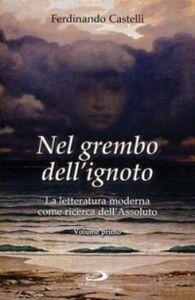 Libro Nel grembo dell'ignoto. La letteratura moderna come ricerca dell'Assoluto. Vol. 1 Ferdinando Castelli