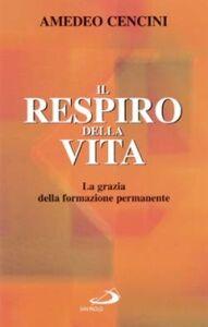 Foto Cover di Il respiro della vita. La grazia della formazione permanente, Libro di Amedeo Cencini, edito da San Paolo Edizioni