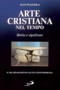 Libro Arte cristiana nel tempo. Storia e significato. Vol. 2: Dal Rinascimento all'età contemporanea. Juan Plazaola